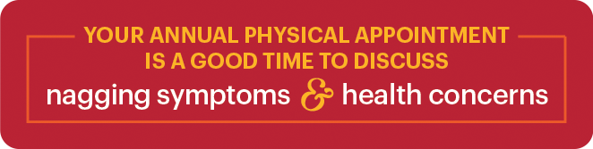 Your annual physical appointment is a good time to discuss nagging symptoms & health concerns